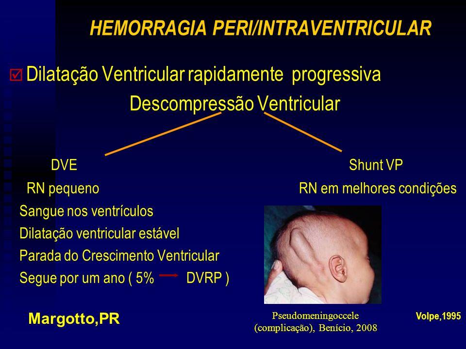 HEMORRAGIA PERI/INTRAVENTRICULAR þ þ Dilatação Ventricular rapidamente progressiva Descompressão Ventricular DVE Shunt VP RN pequeno RN em melhores condições Sangue nos ventrículos Dilatação ventricular estável Parada do Crescimento Ventricular Segue por um ano ( 5% DVRP ) Margotto,PR Volpe,1995 Pseudomeningoccele (complicação), Benício, 2008