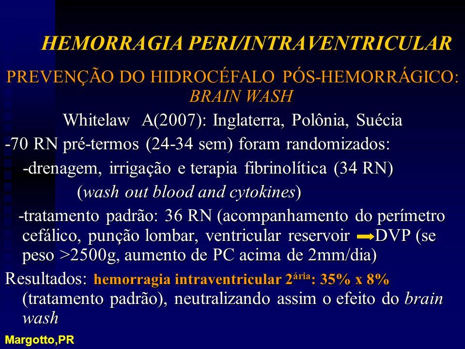 PREVENÇÃO DO HIDROCÉFALO PÓS-HEMORRÁGICO: BRAIN WASH Whitelaw A(2007): Inglaterra, Polônia, Suécia -70 RN pré-termos (24-34 sem) foram randomizados: -drenagem, irrigação e terapia fibrinolítica (34 RN) -drenagem, irrigação e terapia fibrinolítica (34 RN) (wash out blood and cytokines) (wash out blood and cytokines) -tratamento padrão: 36 RN (acompanhamento do perímetro cefálico, punção lombar, ventricular reservoir DVP (se peso >2500g, aumento de PC acima de 2mm/dia) -tratamento padrão: 36 RN (acompanhamento do perímetro cefálico, punção lombar, ventricular reservoir DVP (se peso >2500g, aumento de PC acima de 2mm/dia) Resultados: hemorragia intraventricular 2 ária : 35% x 8% (tratamento padrão), neutralizando assim o efeito do brain wash HEMORRAGIA PERI/INTRAVENTRICULAR Margotto,PR