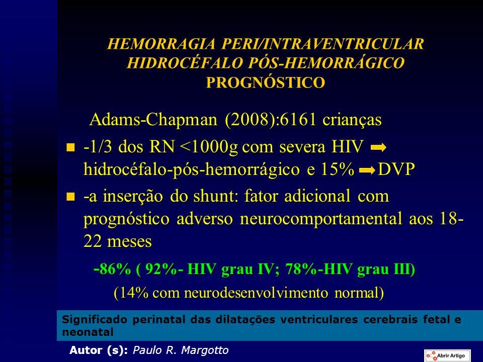 HEMORRAGIA PERI/INTRAVENTRICULAR HIDROCÉFALO PÓS-HEMORRÁGICO PROGNÓSTICO Adams-Chapman (2008):6161 crianças Adams-Chapman (2008):6161 crianças n -1/3 dos RN <1000g com severa HIV hidrocéfalo-pós-hemorrágico e 15% DVP n -a inserção do shunt: fator adicional com prognóstico adverso neurocomportamental aos 18- 22 meses - 86% ( 92%- HIV grau IV; 78%-HIV grau III) - 86% ( 92%- HIV grau IV; 78%-HIV grau III) (14% com neurodesenvolvimento normal) (14% com neurodesenvolvimento normal) Significado perinatal das dilatações ventriculares cerebrais fetal e neonatal Autor (s): Paulo R.