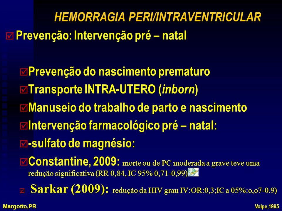 HEMORRAGIA PERI/INTRAVENTRICULAR þ þ Prevenção: Intervenção pré – natal þ þ Prevenção do nascimento prematuro þ þ Transporte INTRA-UTERO ( inborn ) þ þ Manuseio do trabalho de parto e nascimento þ þ Intervenção farmacológico pré – natal: þ þ -sulfato de magnésio: morte ou de PC moderada a grave teve uma redução significativa (RR 0,84, IC 95% 0,71-0,99) Constantine, 2009: morte ou de PC moderada a grave teve uma redução significativa (RR 0,84, IC 95% 0,71-0,99) þ Sarkar (2009): redução da HIV grau IV:OR:0,3;IC a 05%:o,o7-0.9) Margotto,PR Volpe,1995