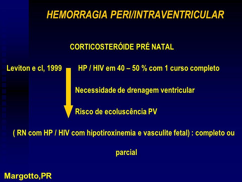 HEMORRAGIA PERI/INTRAVENTRICULAR CORTICOSTERÓIDE PRÉ NATAL Leviton e cl, 1999 HP / HIV em 40 – 50 % com 1 curso completo Necessidade de drenagem ventricular Risco de ecoluscência PV ( RN com HP / HIV com hipotiroxinemia e vasculite fetal) : completo ou parcial Margotto,PR