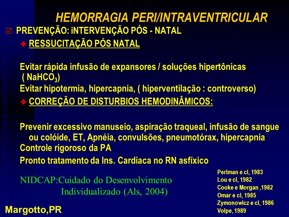 HEMORRAGIA PERI/INTRAVENTRICULAR þ PREVENÇÃO: iNTERVENÇÃO PÓS - NATAL u RESSUCITAÇÃO PÓS NATAL Evitar rápida infusão de expansores / soluções hipertônicas ( NaHCO 3 ) ( NaHCO 3 ) Evitar hipotermia, hipercapnia, ( hiperventilação : controverso) u CORREÇÃO DE DISTURBIOS HEMODINÂMICOS: Prevenir excessivo manuseio, aspiração traqueal, infusão de sangue ou colóide, ET, Apnéia, convulsões, pneumotórax, hipercapnia Controle rigoroso da PA Pronto tratamento da Ins.