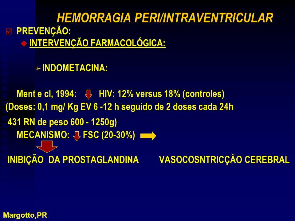 HEMORRAGIA PERI/INTRAVENTRICULAR þ PREVENÇÃO: u INTERVENÇÃO FARMACOLÓGICA: F INDOMETACINA: Ment e cl, 1994: HIV: 12% versus 18% (controles) (Doses: 0,1 mg/ Kg EV 6 -12 h seguido de 2 doses cada 24h 431 RN de peso 600 - 1250g) 431 RN de peso 600 - 1250g) MECANISMO: FSC (20-30%) INIBIÇÃO DA PROSTAGLANDINA VASOCOSNTRICÇÃO CEREBRAL INIBIÇÃO DA PROSTAGLANDINA VASOCOSNTRICÇÃO CEREBRAL Margotto,PR