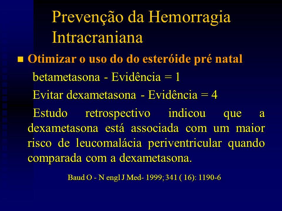 Prevenção da Hemorragia Intracraniana n Otimizar o uso do do esteróide pré natal betametasona - Evidência = 1 betametasona - Evidência = 1 Evitar dexametasona - Evidência = 4 Evitar dexametasona - Evidência = 4 Estudo retrospectivo indicou que a dexametasona está associada com um maior risco de leucomalácia periventricular quando comparada com a dexametasona.