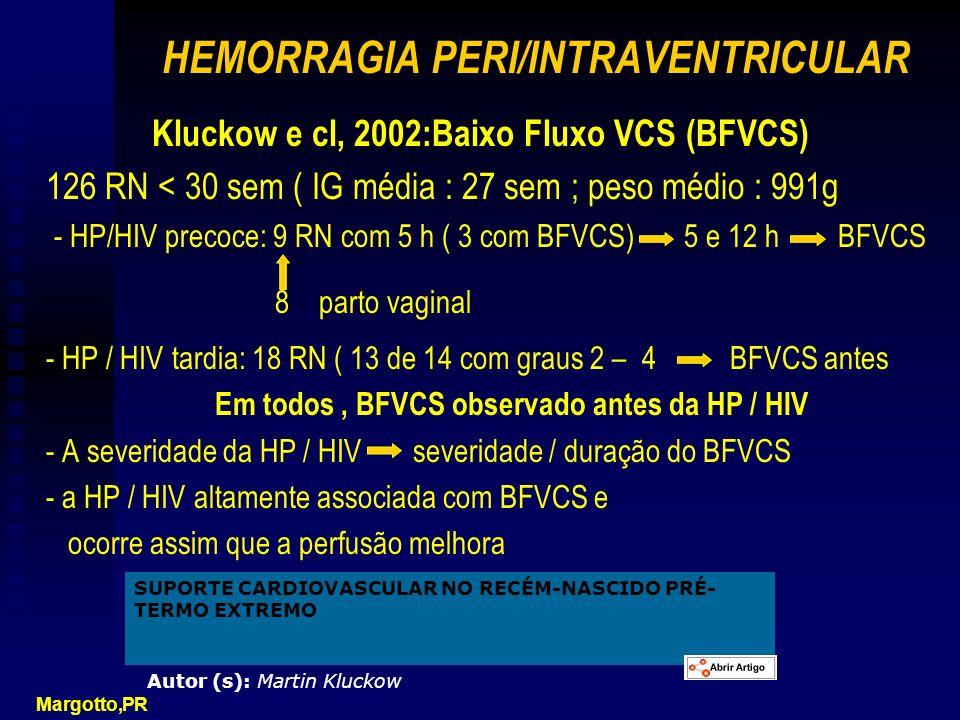 HEMORRAGIA PERI/INTRAVENTRICULAR Kluckow e cl, 2002:Baixo Fluxo VCS (BFVCS) 126 RN < 30 sem ( IG média : 27 sem ; peso médio : 991g - HP/HIV precoce: 9 RN com 5 h ( 3 com BFVCS) 5 e 12 h BFVCS 8 parto vaginal - HP / HIV tardia: 18 RN ( 13 de 14 com graus 2 – 4 BFVCS antes Em todos, BFVCS observado antes da HP / HIV - A severidade da HP / HIV severidade / duração do BFVCS - a HP / HIV altamente associada com BFVCS e ocorre assim que a perfusão melhora Margotto,PR SUPORTE CARDIOVASCULAR NO RECÉM-NASCIDO PRÉ- TERMO EXTREMO Autor (s): Martin Kluckow
