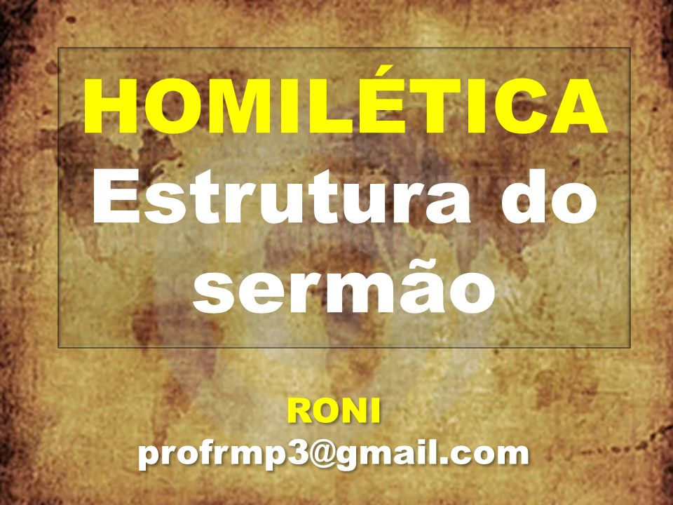 HOMILÉTICA Estrutura do sermão RONI profrmp3@gmail.com RONI profrmp3@gmail.com