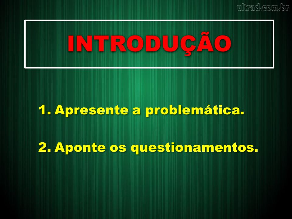 INTRODUÇÃO 1.Apresente a problemática. 2.Aponte os questionamentos. 1.Apresente a problemática. 2.Aponte os questionamentos.