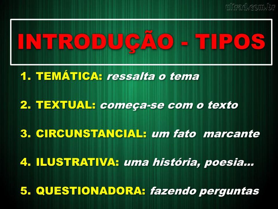INTRODUÇÃO - TIPOS 1.TEMÁTICA: ressalta o tema 2.TEXTUAL: começa-se com o texto 3.CIRCUNSTANCIAL: um fato marcante 4.ILUSTRATIVA: uma história, poesia