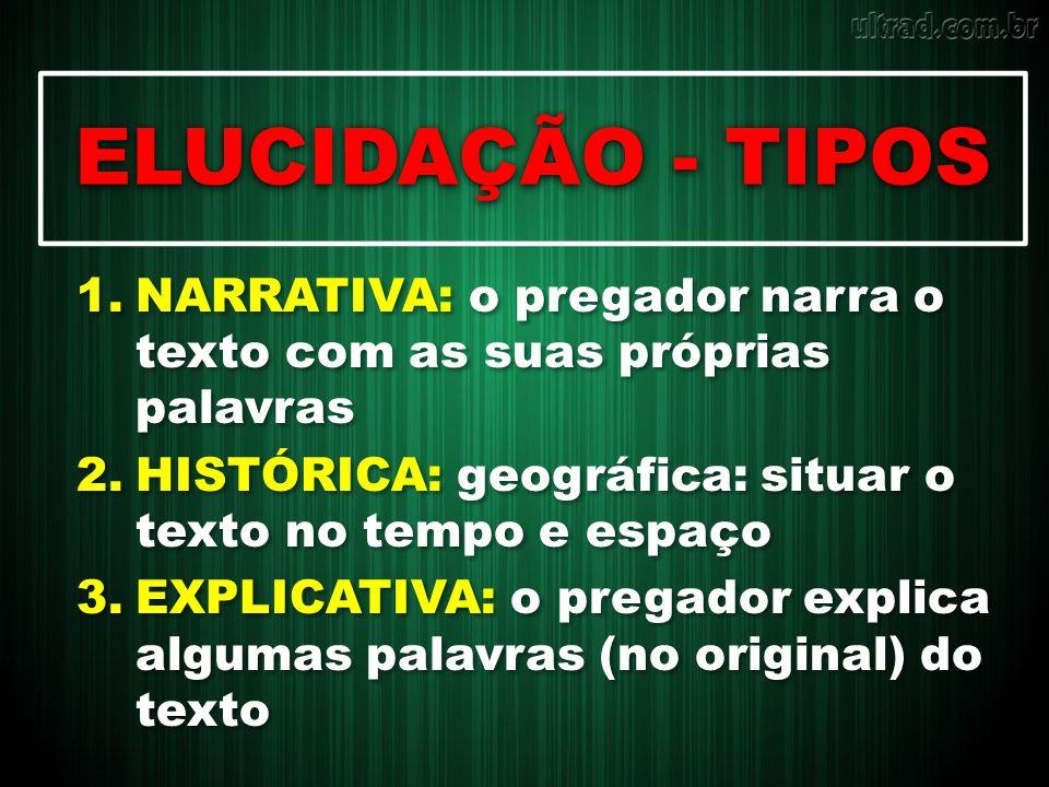 ELUCIDAÇÃO - TIPOS 1.NARRATIVA: o pregador narra o texto com as suas próprias palavras 2.HISTÓRICA: geográfica: situar o texto no tempo e espaço 3.EXP
