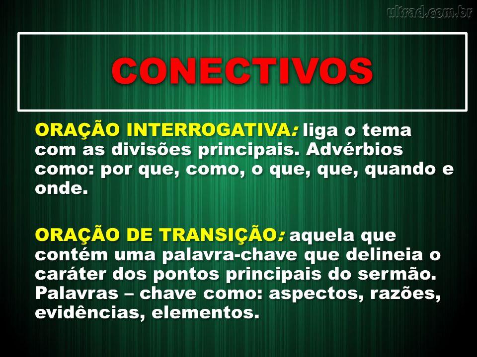 CONECTIVOS ORAÇÃO INTERROGATIVA: liga o tema com as divisões principais. Advérbios como: por que, como, o que, que, quando e onde. ORAÇÃO DE TRANSIÇÃO