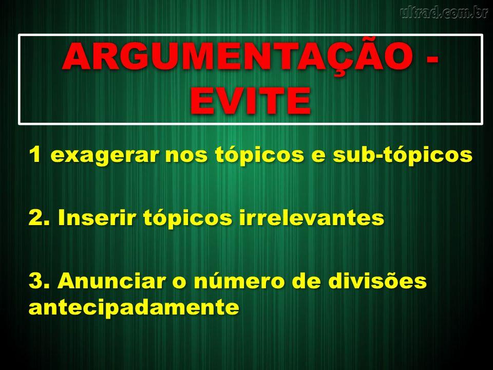 ARGUMENTAÇÃO - EVITE 1 exagerar nos tópicos e sub-tópicos 2. Inserir tópicos irrelevantes 3. Anunciar o número de divisões antecipadamente 1 exagerar