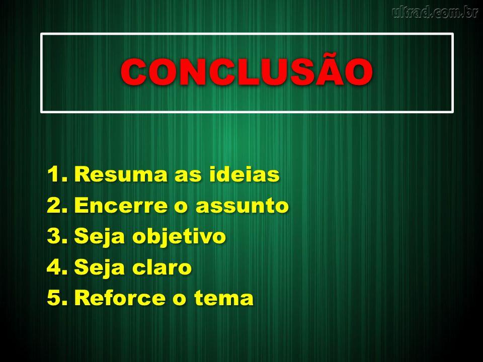 CONCLUSÃO 1.Resuma as ideias 2.Encerre o assunto 3.Seja objetivo 4.Seja claro 5.Reforce o tema 1.Resuma as ideias 2.Encerre o assunto 3.Seja objetivo