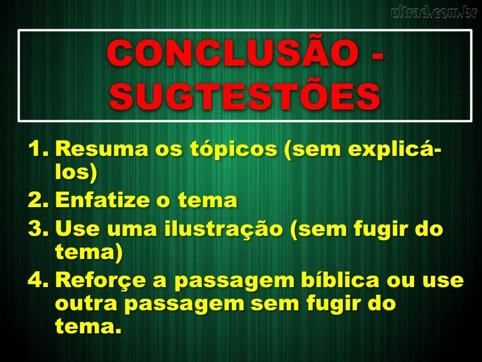 CONCLUSÃO - SUGTESTÕES 1.Resuma os tópicos (sem explicá- los) 2.Enfatize o tema 3.Use uma ilustração (sem fugir do tema) 4.Reforçe a passagem bíblica