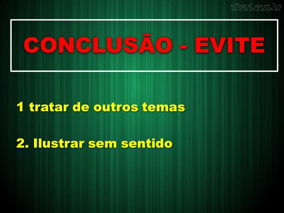 CONCLUSÃO - EVITE 1 tratar de outros temas 2. Ilustrar sem sentido 1 tratar de outros temas 2. Ilustrar sem sentido