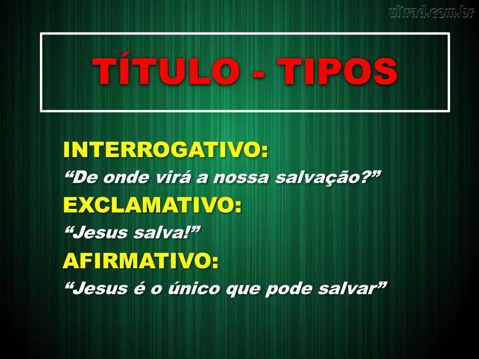 TÍTULO - TIPOS INTERROGATIVO: De onde virá a nossa salvação? EXCLAMATIVO: Jesus salva! AFIRMATIVO: Jesus é o único que pode salvar INTERROGATIVO: De o