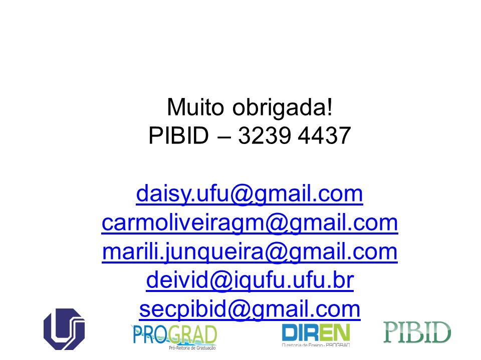 Muito obrigada! PIBID – 3239 4437 daisy.ufu@gmail.com carmoliveiragm@gmail.com marili.junqueira@gmail.com deivid@iqufu.ufu.br secpibid@gmail.com