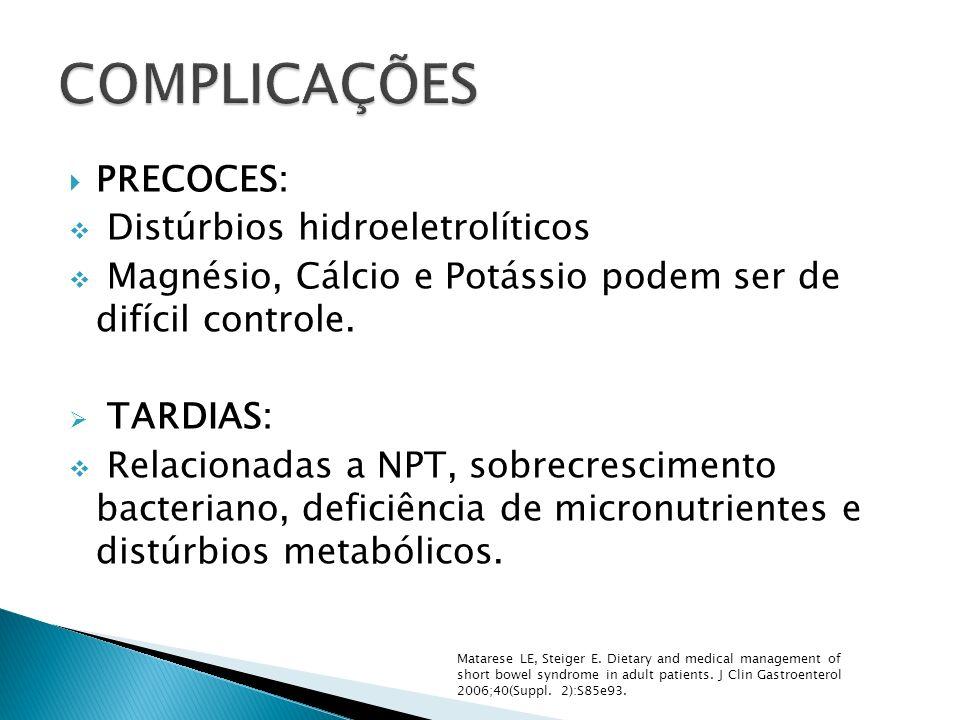 PRECOCES: Distúrbios hidroeletrolíticos Magnésio, Cálcio e Potássio podem ser de difícil controle. TARDIAS: Relacionadas a NPT, sobrecrescimento bacte