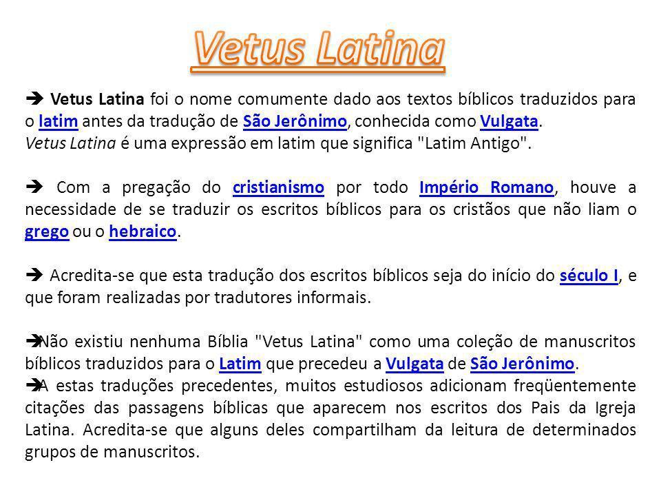 Vetus Latina foi o nome comumente dado aos textos bíblicos traduzidos para o latim antes da tradução de São Jerônimo, conhecida como Vulgata.latimSão JerônimoVulgata Vetus Latina é uma expressão em latim que significa Latim Antigo .
