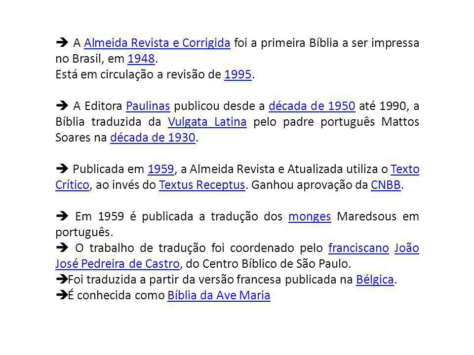 A Almeida Revista e Corrigida foi a primeira Bíblia a ser impressa no Brasil, em 1948.Almeida Revista e Corrigida1948 Está em circulação a revisão de 1995.1995 A Editora Paulinas publicou desde a década de 1950 até 1990, a Bíblia traduzida da Vulgata Latina pelo padre português Mattos Soares na década de 1930.Paulinasdécada de 1950Vulgata Latinadécada de 1930 Publicada em 1959, a Almeida Revista e Atualizada utiliza o Texto Crítico, ao invés do Textus Receptus.