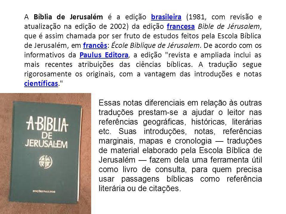 A Bíblia de Jerusalém é a edição brasileira (1981, com revisão e atualização na edição de 2002) da edição francesa Bible de Jérusalem, que é assim chamada por ser fruto de estudos feitos pela Escola Bíblica de Jerusalém, em francês: École Biblique de Jérusalem.