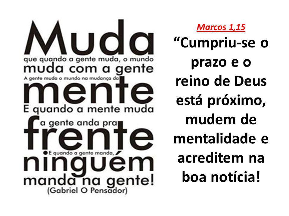 Marcos 1,15 Cumpriu-se o prazo e o reino de Deus está próximo, mudem de mentalidade e acreditem na boa notícia!