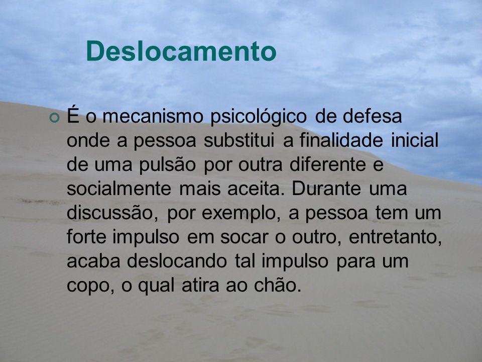 Deslocamento É o mecanismo psicológico de defesa onde a pessoa substitui a finalidade inicial de uma pulsão por outra diferente e socialmente mais ace