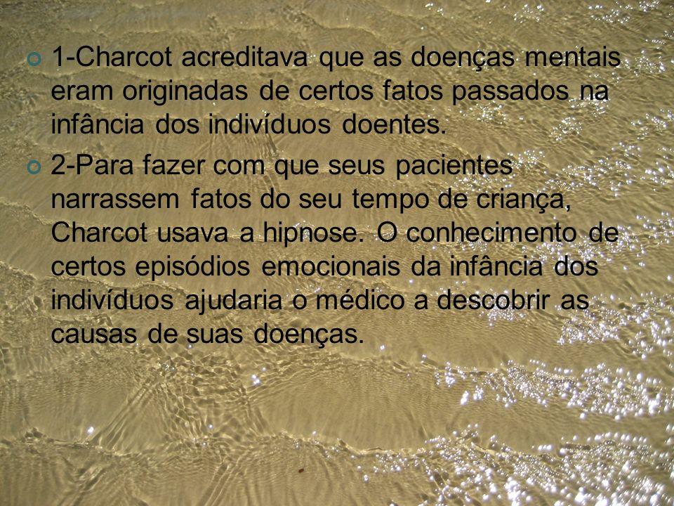 1-Charcot acreditava que as doenças mentais eram originadas de certos fatos passados na infância dos indivíduos doentes. 2-Para fazer com que seus pac