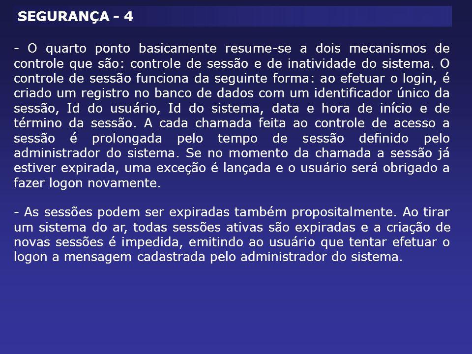SEGURANÇA - 4 - O quarto ponto basicamente resume-se a dois mecanismos de controle que são: controle de sessão e de inatividade do sistema. O controle