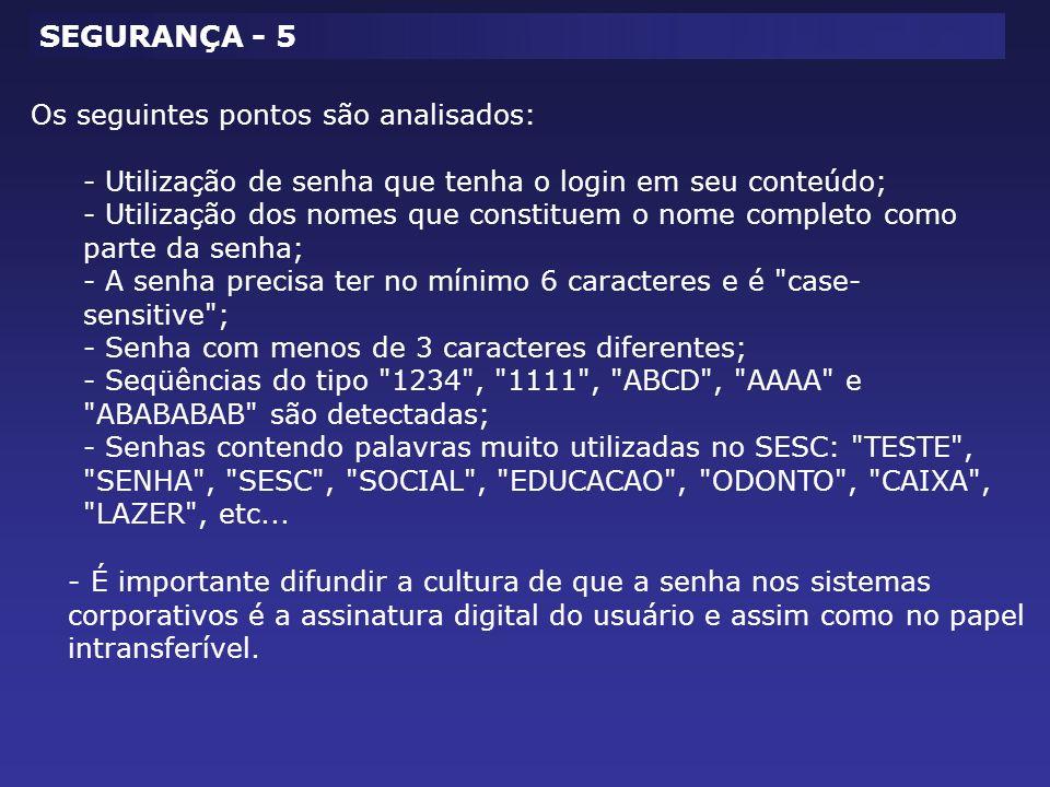 Os seguintes pontos são analisados: - Utilização de senha que tenha o login em seu conteúdo; - Utilização dos nomes que constituem o nome completo como parte da senha; - A senha precisa ter no mínimo 6 caracteres e é case- sensitive ; - Senha com menos de 3 caracteres diferentes; - Seqüências do tipo 1234 , 1111 , ABCD , AAAA e ABABABAB são detectadas; - Senhas contendo palavras muito utilizadas no SESC: TESTE , SENHA , SESC , SOCIAL , EDUCACAO , ODONTO , CAIXA , LAZER , etc...