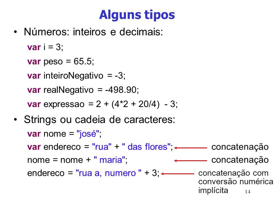 14 Alguns tipos Números: inteiros e decimais: var i = 3; var peso = 65.5; var inteiroNegativo = -3; var realNegativo = -498.90; var expressao = 2 + (4