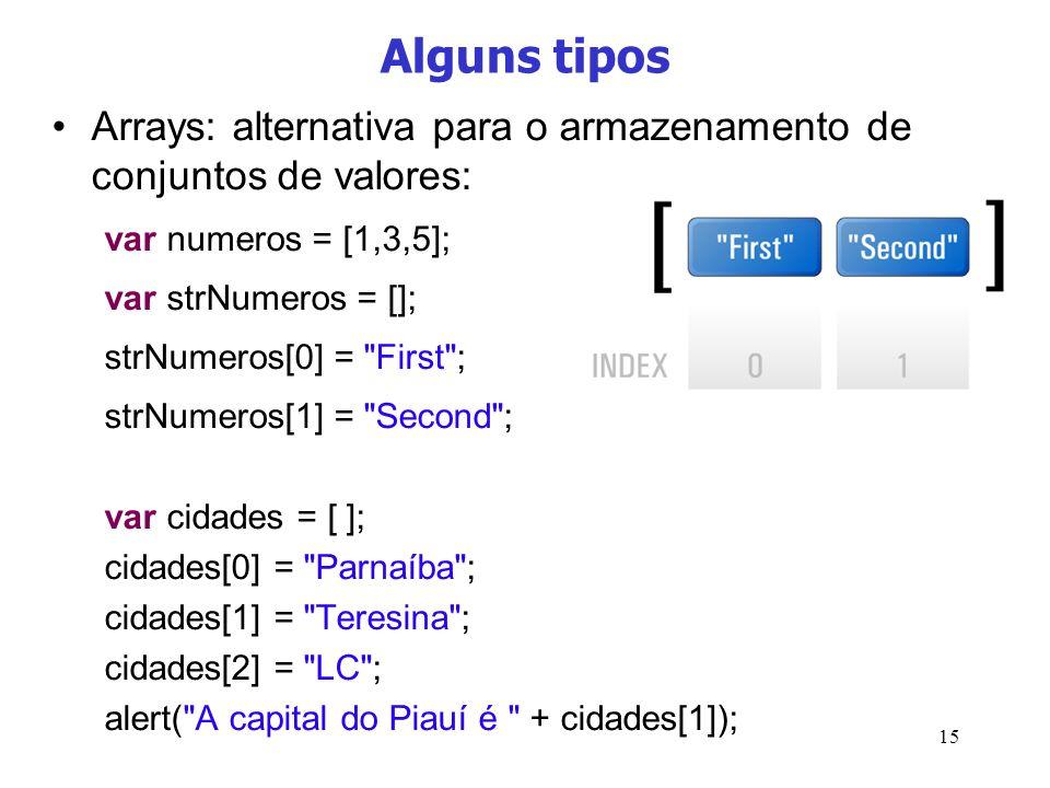 15 Alguns tipos Arrays: alternativa para o armazenamento de conjuntos de valores: var numeros = [1,3,5]; var strNumeros = []; strNumeros[0] =