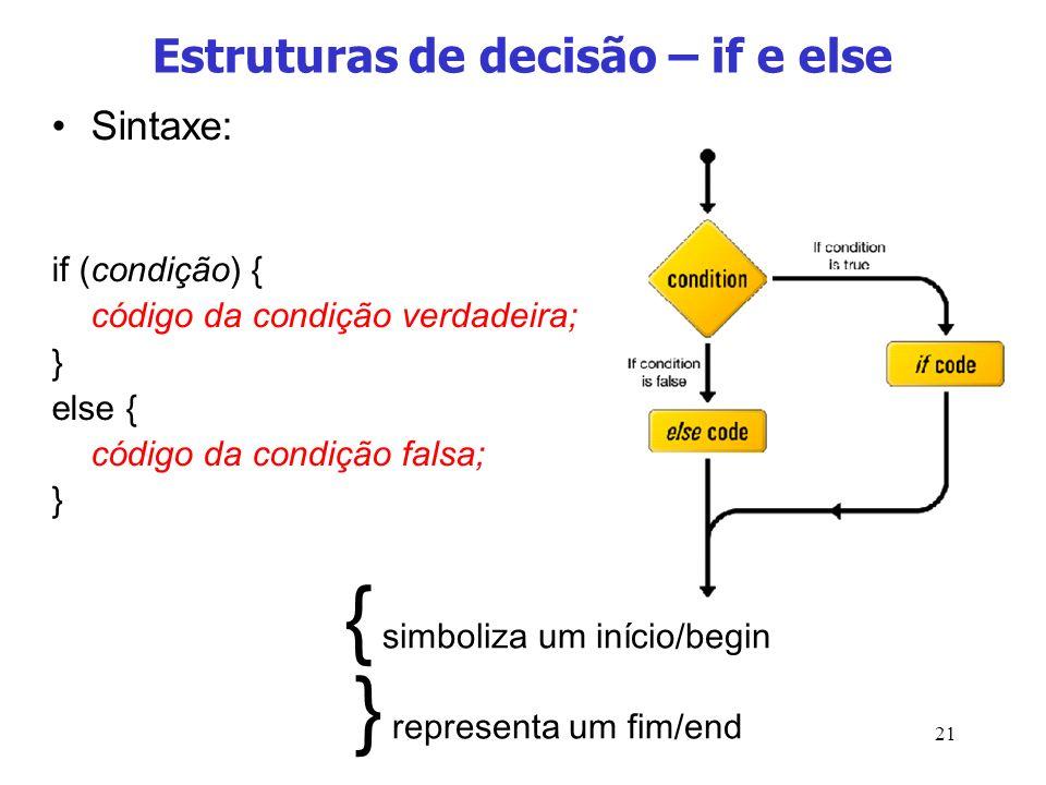 21 Estruturas de decisão – if e else Sintaxe: if (condição) { código da condição verdadeira; } else { código da condição falsa; } { simboliza um iníci