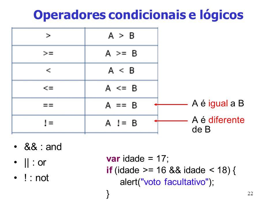 22 Operadores condicionais e lógicos && : and || : or ! : not A é igual a B A é diferente de B var idade = 17; if (idade >= 16 && idade < 18) { alert(