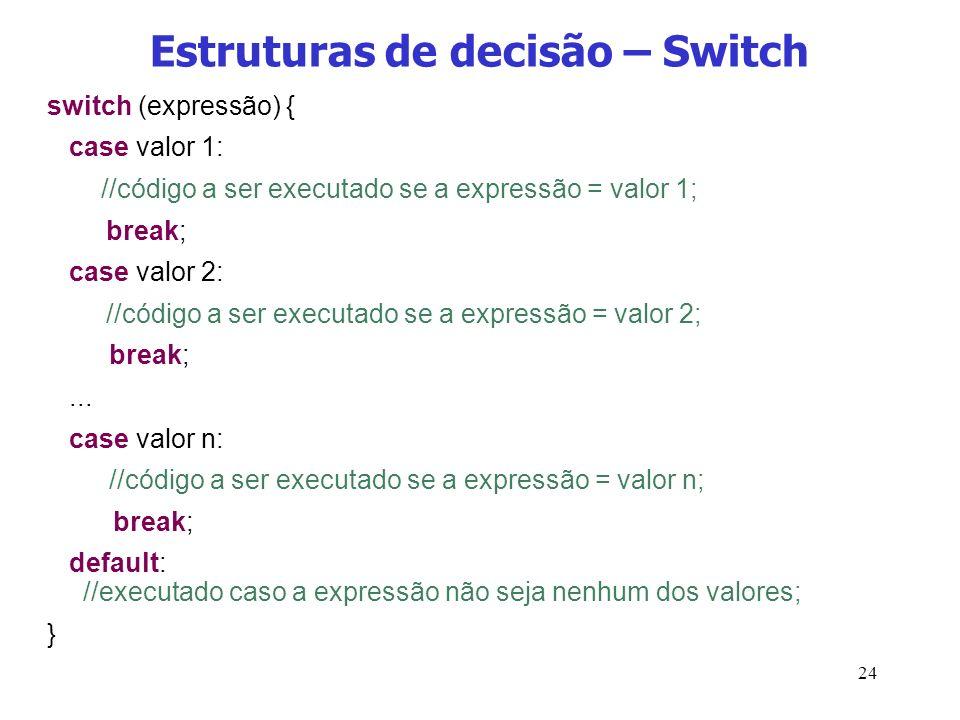 24 Estruturas de decisão – Switch switch (expressão) { case valor 1: //código a ser executado se a expressão = valor 1; break; case valor 2: //código