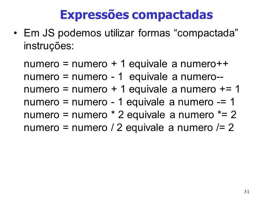 31 Expressões compactadas Em JS podemos utilizar formas compactada instruções: numero = numero + 1 equivale a numero++ numero = numero - 1 equivale a