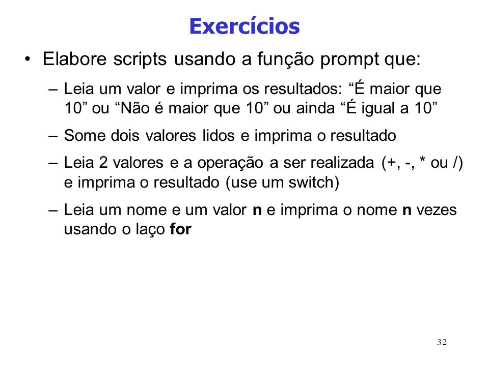 32 Exercícios Elabore scripts usando a função prompt que: –Leia um valor e imprima os resultados: É maior que 10 ou Não é maior que 10 ou ainda É igua