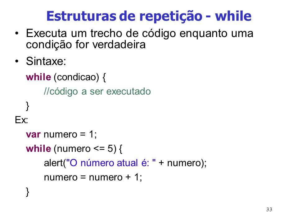 33 Estruturas de repetição - while Executa um trecho de código enquanto uma condição for verdadeira Sintaxe: while (condicao) { //código a ser executa
