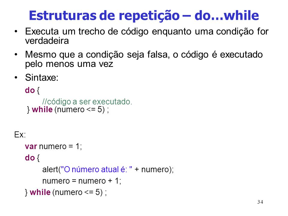 34 Estruturas de repetição – do…while Executa um trecho de código enquanto uma condição for verdadeira Mesmo que a condição seja falsa, o código é exe