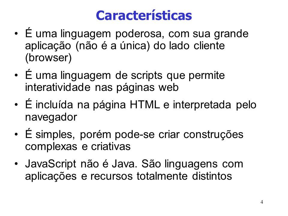 4 Características É uma linguagem poderosa, com sua grande aplicação (não é a única) do lado cliente (browser) É uma linguagem de scripts que permite