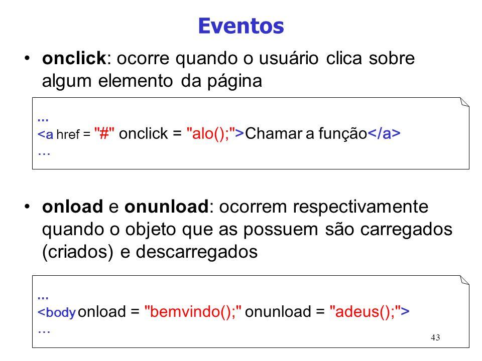 43 Eventos onclick: ocorre quando o usuário clica sobre algum elemento da página onload e onunload: ocorrem respectivamente quando o objeto que as pos