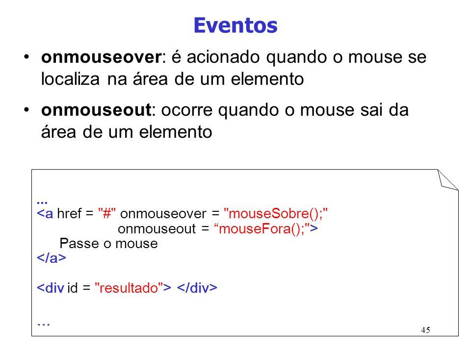45 Eventos onmouseover: é acionado quando o mouse se localiza na área de um elemento onmouseout: ocorre quando o mouse sai da área de um elemento... P
