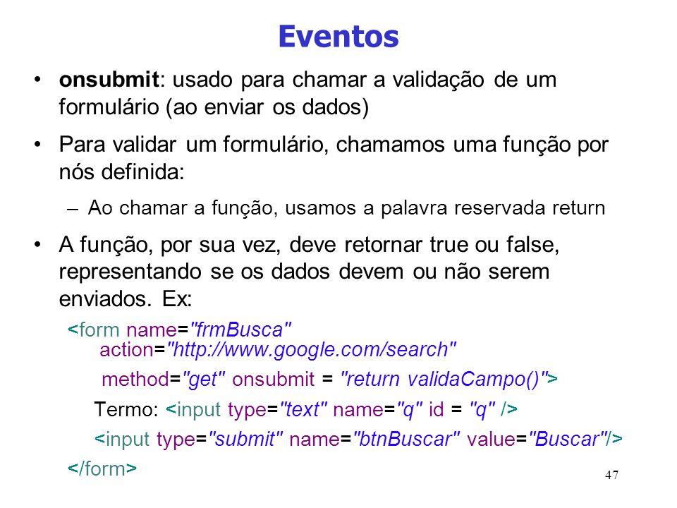 47 Eventos onsubmit: usado para chamar a validação de um formulário (ao enviar os dados) Para validar um formulário, chamamos uma função por nós defin