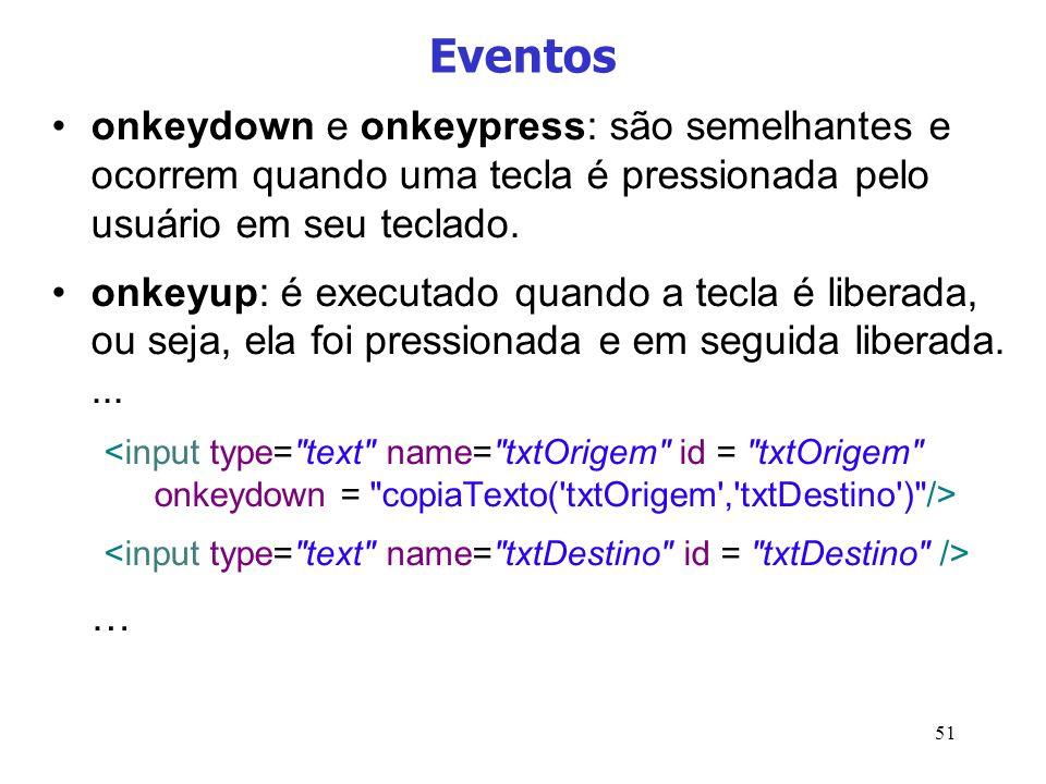 51 Eventos onkeydown e onkeypress: são semelhantes e ocorrem quando uma tecla é pressionada pelo usuário em seu teclado. onkeyup: é executado quando a