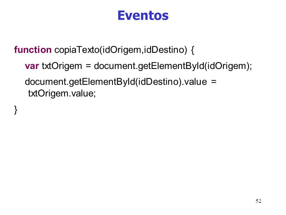 52 Eventos function copiaTexto(idOrigem,idDestino) { var txtOrigem = document.getElementById(idOrigem); document.getElementById(idDestino).value = txt