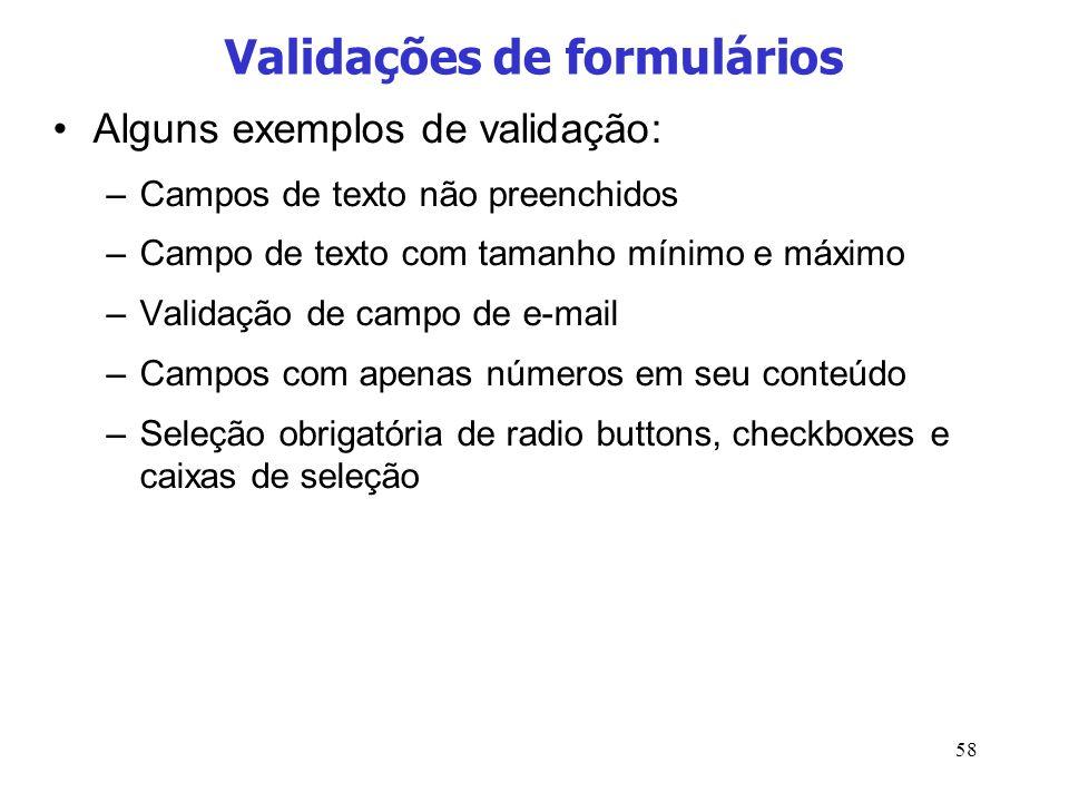 58 Validações de formulários Alguns exemplos de validação: –Campos de texto não preenchidos –Campo de texto com tamanho mínimo e máximo –Validação de