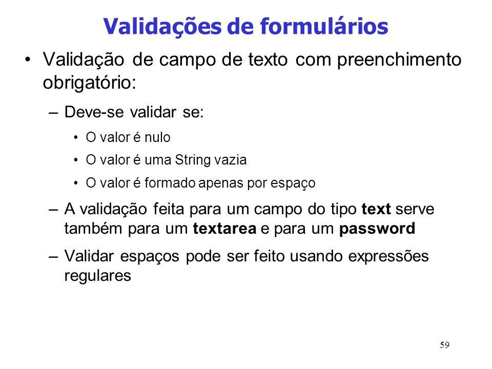 59 Validações de formulários Validação de campo de texto com preenchimento obrigatório: –Deve-se validar se: O valor é nulo O valor é uma String vazia