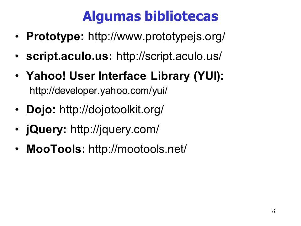 6 Algumas bibliotecas Prototype: http://www.prototypejs.org/ script.aculo.us: http://script.aculo.us/ Yahoo! User Interface Library (YUI): http://deve