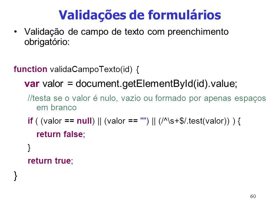 60 Validações de formulários Validação de campo de texto com preenchimento obrigatório: function validaCampoTexto(id) { var valor = document.getElemen