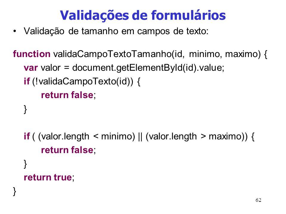 62 Validações de formulários Validação de tamanho em campos de texto: function validaCampoTextoTamanho(id, minimo, maximo) { var valor = document.getE