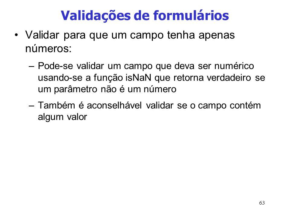 63 Validações de formulários Validar para que um campo tenha apenas números: –Pode-se validar um campo que deva ser numérico usando-se a função isNaN